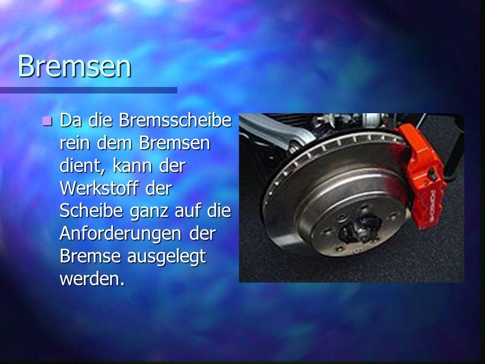Bremsen Da die Bremsscheibe rein dem Bremsen dient, kann der Werkstoff der Scheibe ganz auf die Anforderungen der Bremse ausgelegt werden.
