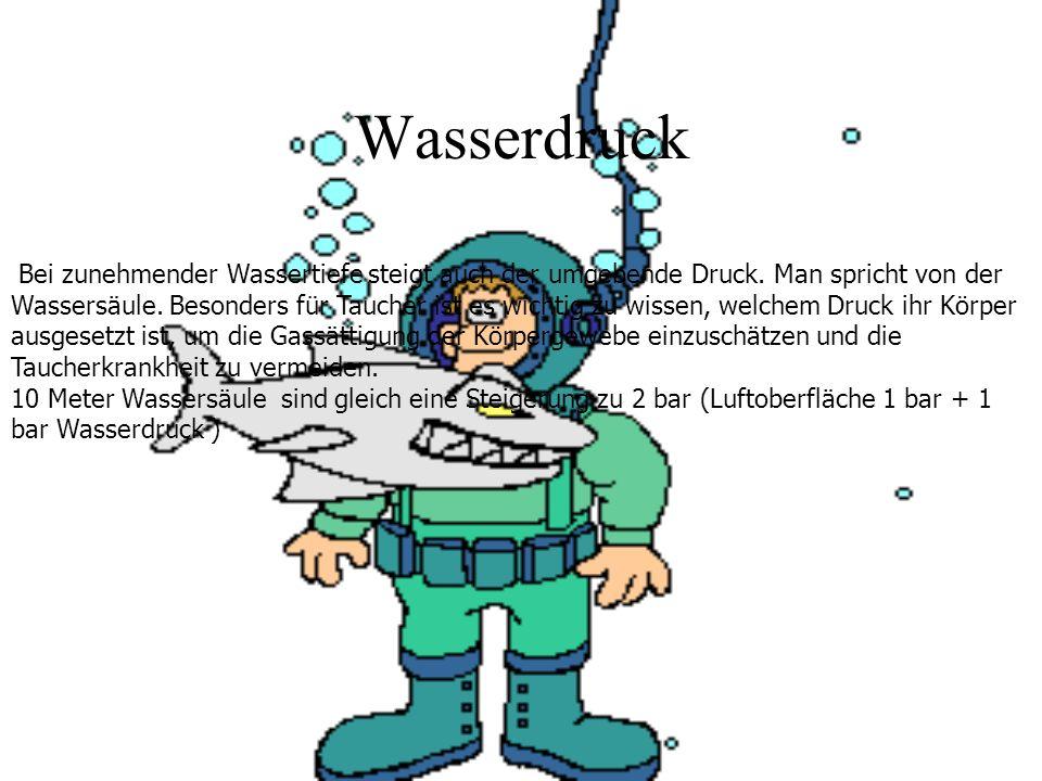 Wasserdruck Bei zunehmender Wassertiefe steigt auch der umgebende Druck. Man spricht von der Wassersäule. Besonders für Taucher ist es wichtig zu wiss