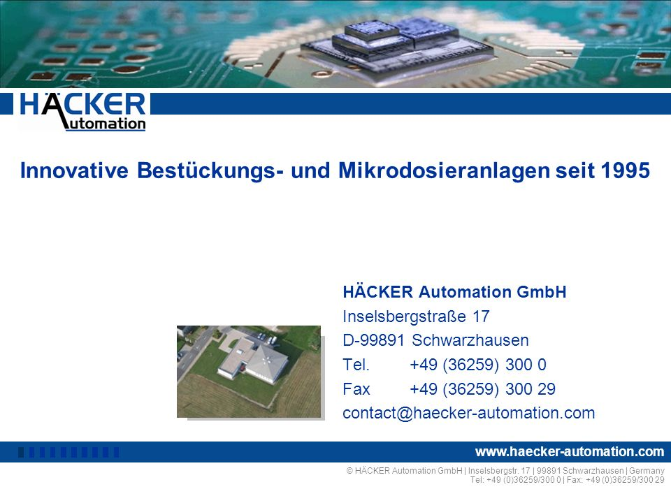 Innovative Bestückungs- und Mikrodosieranlagen seit 1995 HÄCKER Automation GmbH Inselsbergstraße 17 D-99891 Schwarzhausen Tel.+49 (36259) 300 0 Fax+49