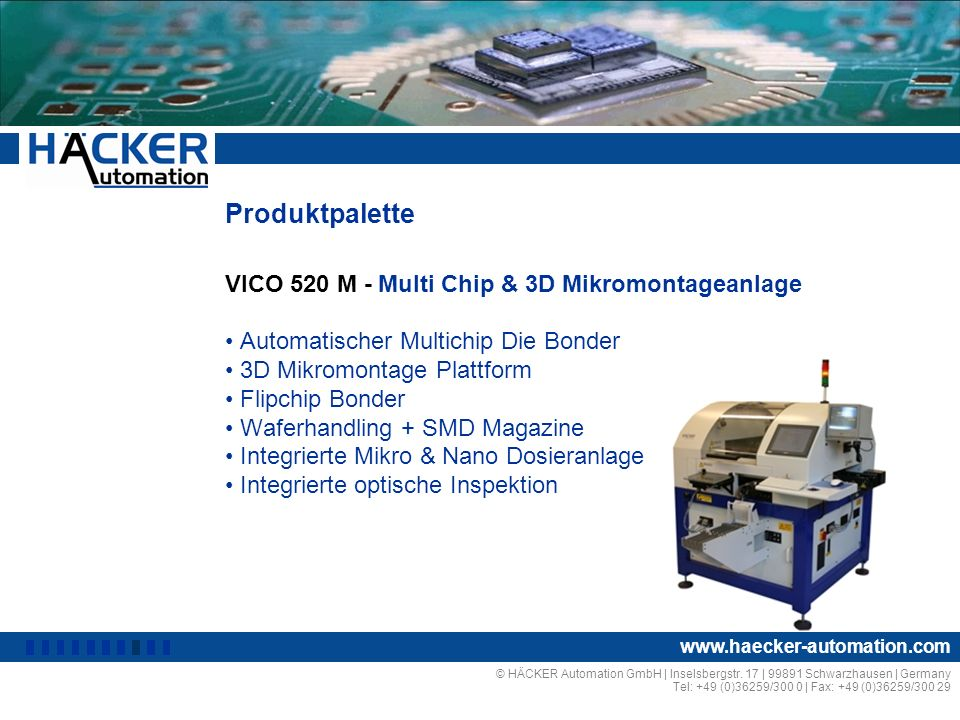 Produktpalette VICO 520 D - Mikro & Nano Dosieranlagen Kleber- und Lotpastendosierung Micro-Encapsulation, Dam & Fill Flipchip-Underfilling Mikrodosierung und 3D-Beschichtung Integrierte AOI Funktion Automatische Prozesskontrolle © HÄCKER Automation GmbH | Inselsbergstr.