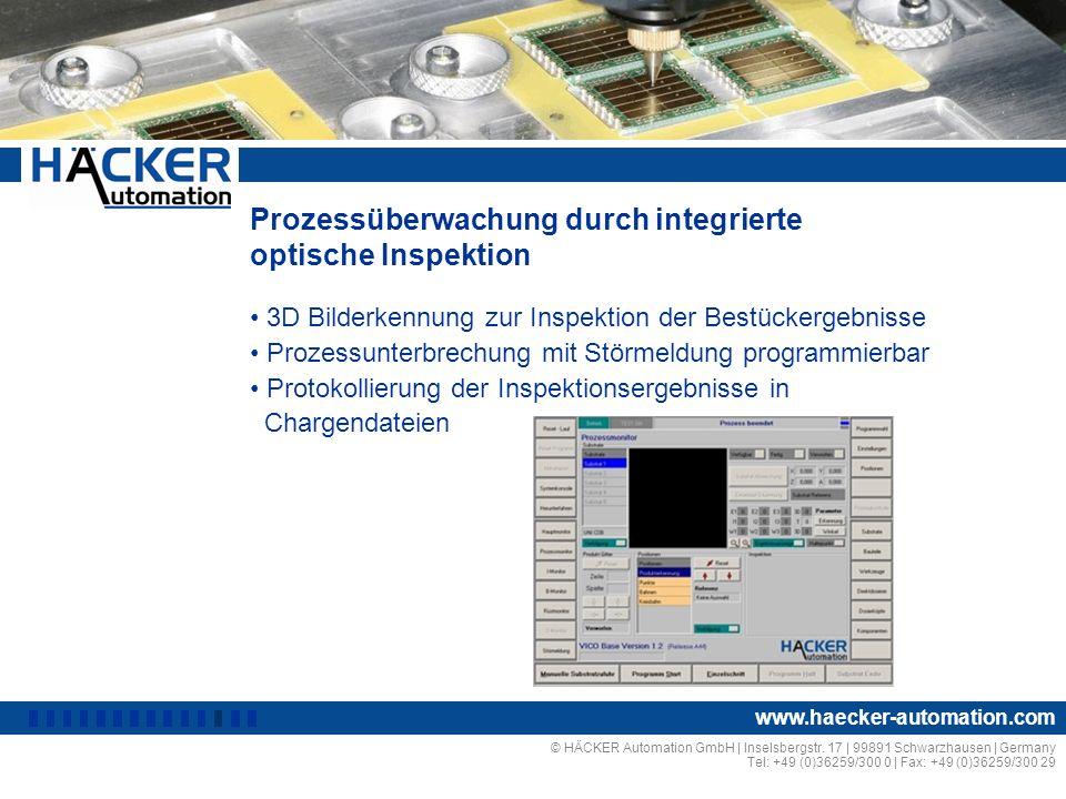 Prozessüberwachung durch integrierte optische Inspektion 3D Bilderkennung zur Inspektion der Bestückergebnisse Prozessunterbrechung mit Störmeldung programmierbar Protokollierung der Inspektionsergebnisse in Chargendateien © HÄCKER Automation GmbH | Inselsbergstr.