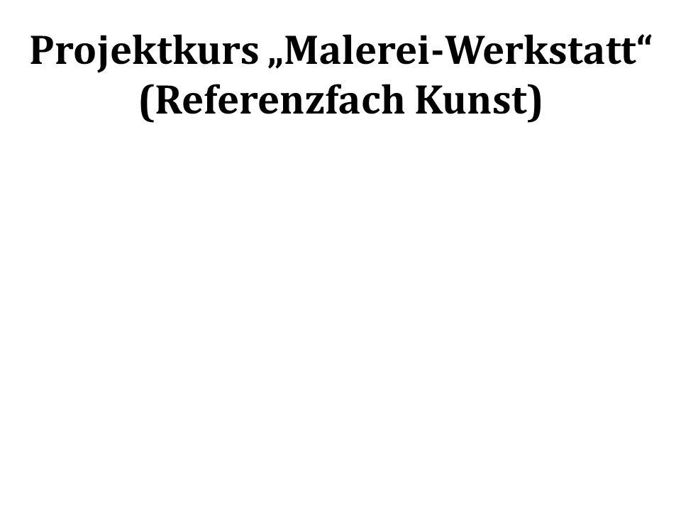 Projektkurs Malerei-Werkstatt (Referenzfach Kunst) Um was geht es.