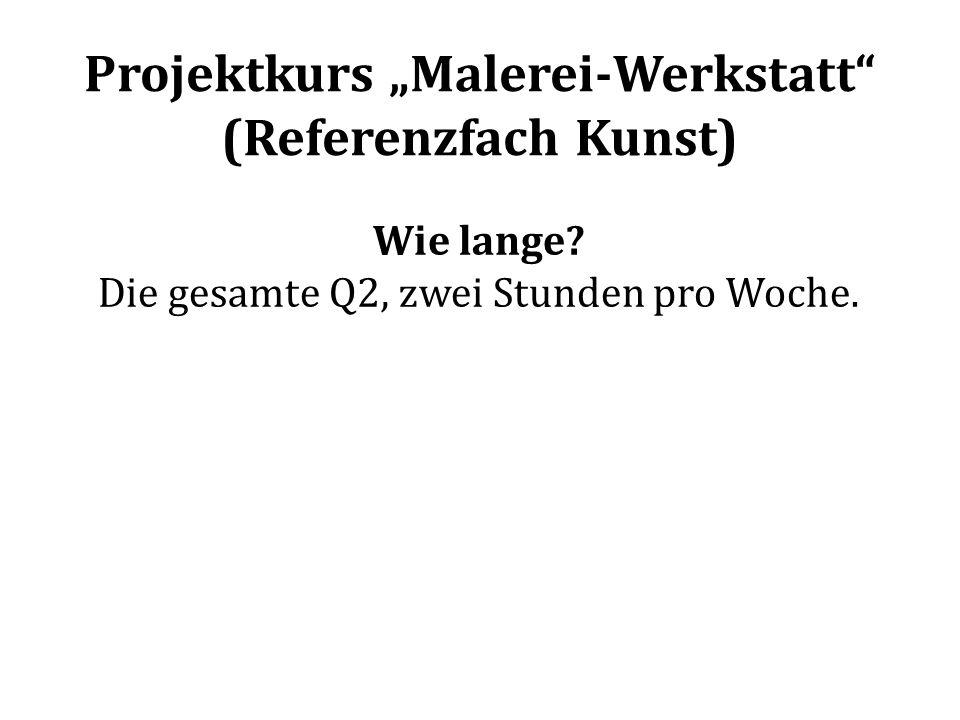 Projektkurs Malerei-Werkstatt (Referenzfach Kunst) Wie lange? Die gesamte Q2, zwei Stunden pro Woche.