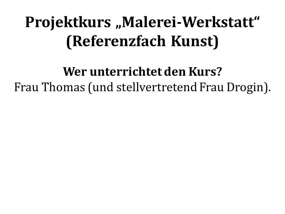 Projektkurs Malerei-Werkstatt (Referenzfach Kunst) Wer unterrichtet den Kurs? Frau Thomas (und stellvertretend Frau Drogin).