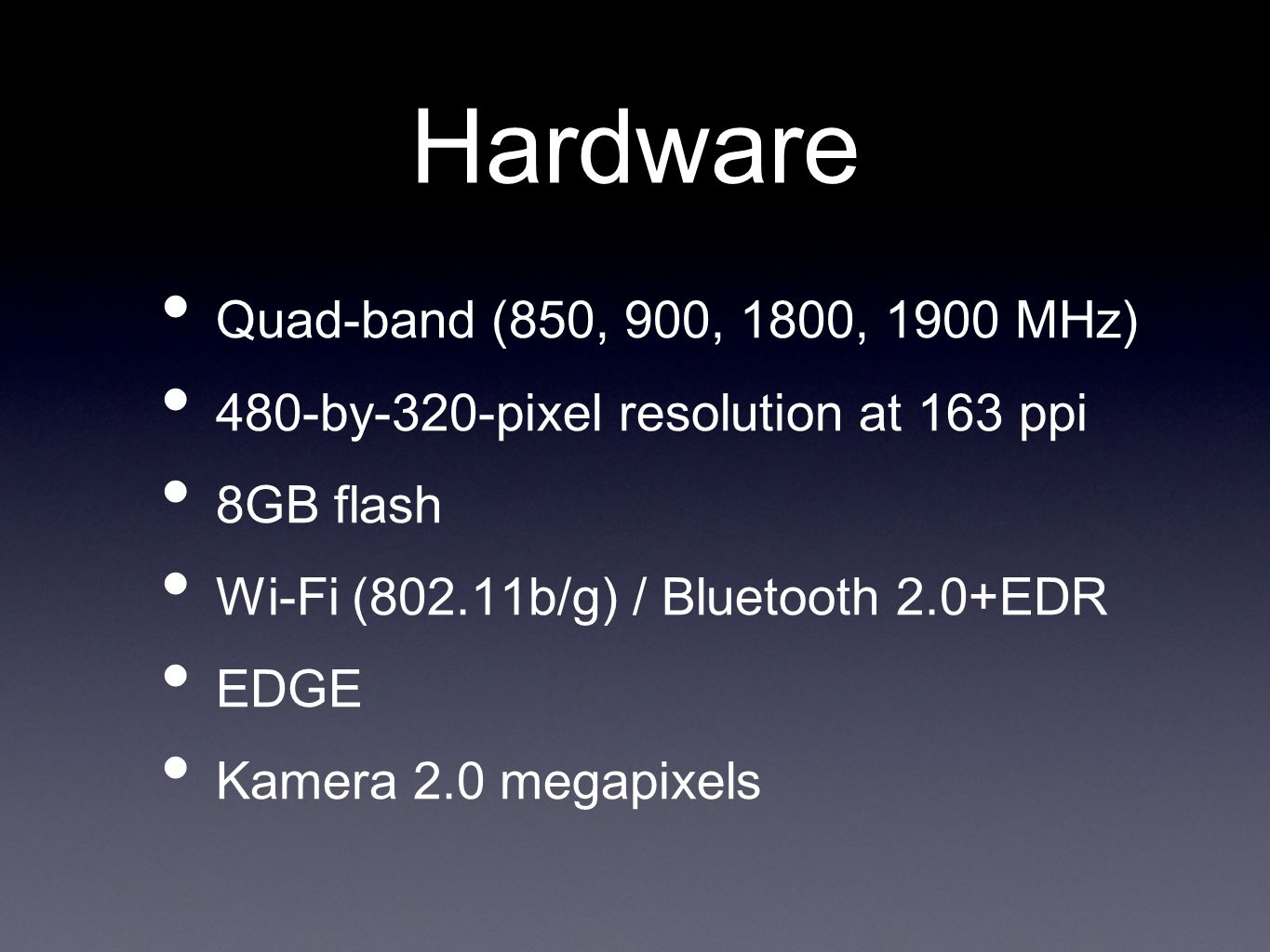 Hardware Quad-band (850, 900, 1800, 1900 MHz) 480-by-320-pixel resolution at 163 ppi 8GB flash Wi-Fi (802.11b/g) / Bluetooth 2.0+EDR EDGE Kamera 2.0 megapixels