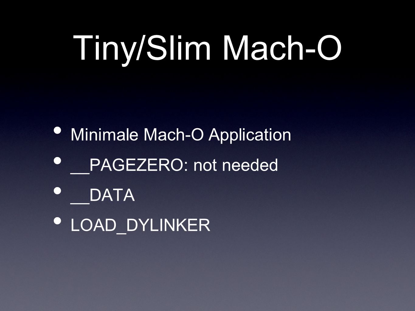 Tiny/Slim Mach-O Minimale Mach-O Application __PAGEZERO: not needed __DATA LOAD_DYLINKER