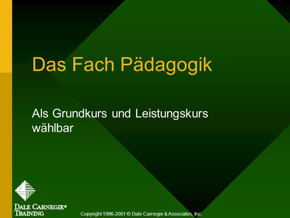 Das Fach Pädagogik Als Grundkurs und Leistungskurs wählbar Copyright 1996-2001 © Dale Carnegie & Associates, Inc.