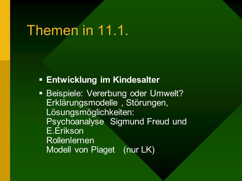 Themen in 11.1. Entwicklung im Kindesalter Beispiele: Vererbung oder Umwelt? Erklärungsmodelle, Störungen, Lösungsmöglichkeiten: Psychoanalyse Sigmund