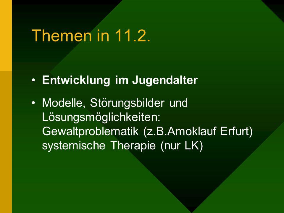 Themen in 11.2. Entwicklung im Jugendalter Modelle, Störungsbilder und Lösungsmöglichkeiten: Gewaltproblematik (z.B.Amoklauf Erfurt) systemische Thera