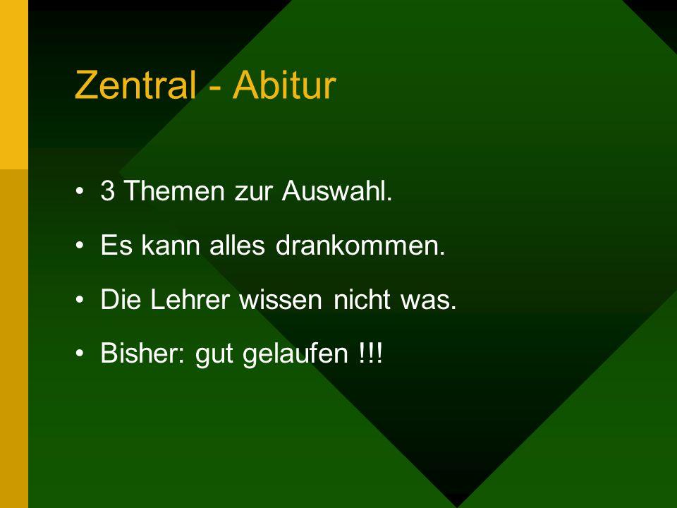 Zentral - Abitur 3 Themen zur Auswahl. Es kann alles drankommen. Die Lehrer wissen nicht was. Bisher: gut gelaufen !!!