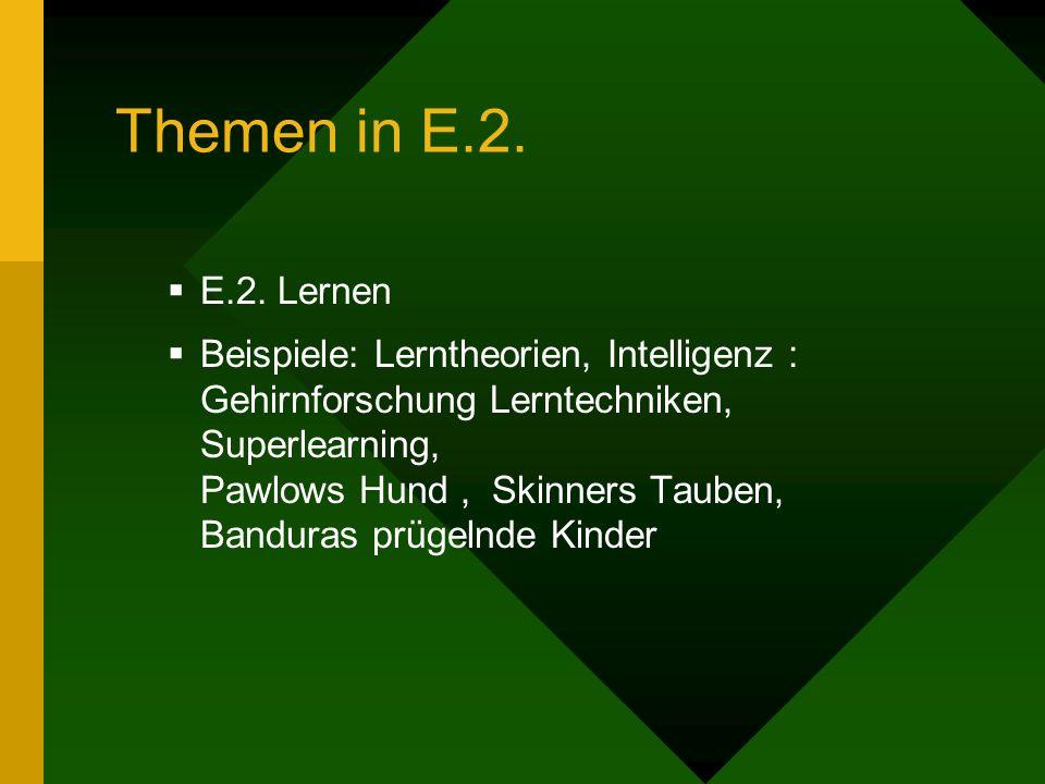 Themen in E.2. E.2. Lernen Beispiele: Lerntheorien, Intelligenz : Gehirnforschung Lerntechniken, Superlearning, Pawlows Hund, Skinners Tauben, Bandura