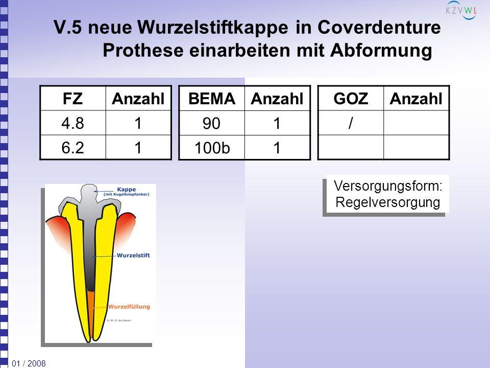 01 / 2008 V.5 neue Wurzelstiftkappe in Coverdenture Prothese einarbeiten mit Abformung FZAnzahl 4.81 6.21 BEMAAnzahl 901 100b1 GOZAnzahl / Versorgungs