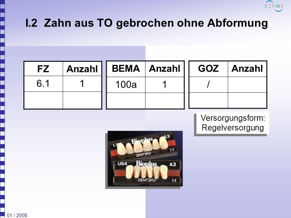 01 / 2008 I.2 Zahn aus TO gebrochen ohne Abformung FZAnzahl 6.11 BEMAAnzahl 100a1 GOZAnzahl / Versorgungsform: Regelversorgung