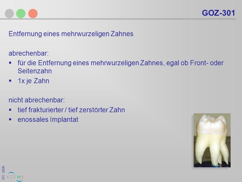 01/ 2008 GOZ-301 Entfernung eines mehrwurzeligen Zahnes abrechenbar: für die Entfernung eines mehrwurzeligen Zahnes, egal ob Front- oder Seitenzahn 1x