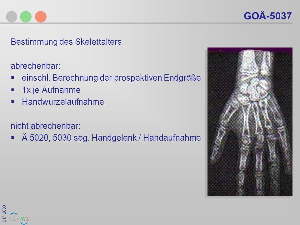 01/ 2008 GOÄ-5037 Bestimmung des Skelettalters abrechenbar: einschl. Berechnung der prospektiven Endgröße 1x je Aufnahme Handwurzelaufnahme nicht abre