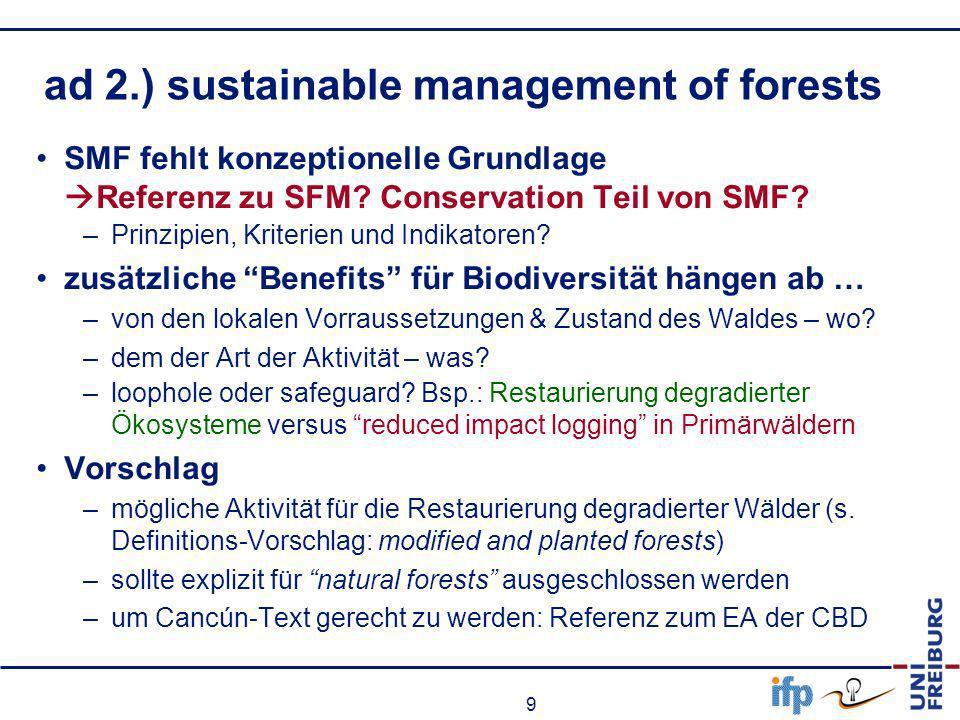 9 ad 2.) sustainable management of forests SMF fehlt konzeptionelle Grundlage Referenz zu SFM? Conservation Teil von SMF? –Prinzipien, Kriterien und I