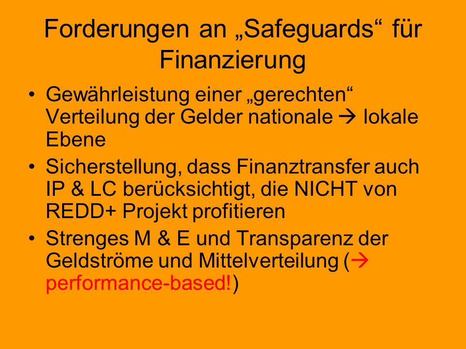 Forderungen an Safeguards für Finanzierung Gewährleistung einer gerechten Verteilung der Gelder nationale lokale Ebene Sicherstellung, dass Finanztransfer auch IP & LC berücksichtigt, die NICHT von REDD+ Projekt profitieren Strenges M & E und Transparenz der Geldströme und Mittelverteilung ( performance-based!)