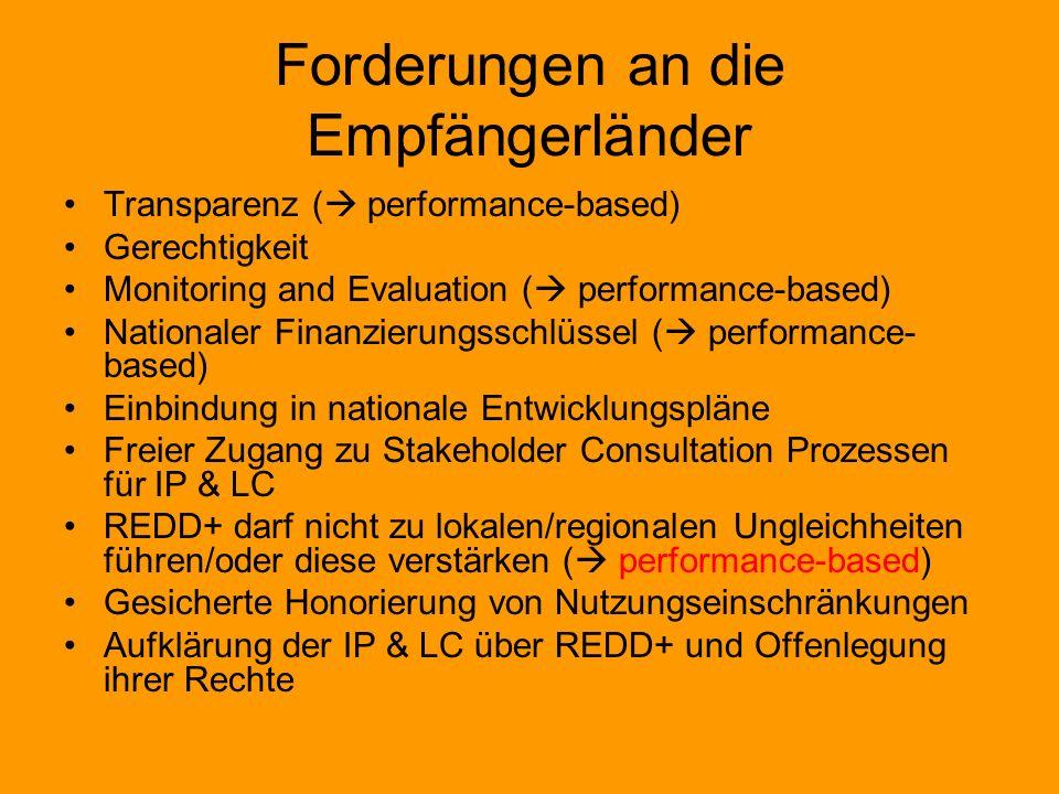Forderungen an die Empfängerländer Transparenz ( performance-based) Gerechtigkeit Monitoring and Evaluation ( performance-based) Nationaler Finanzierungsschlüssel ( performance- based) Einbindung in nationale Entwicklungspläne Freier Zugang zu Stakeholder Consultation Prozessen für IP & LC REDD+ darf nicht zu lokalen/regionalen Ungleichheiten führen/oder diese verstärken ( performance-based) Gesicherte Honorierung von Nutzungseinschränkungen Aufklärung der IP & LC über REDD+ und Offenlegung ihrer Rechte