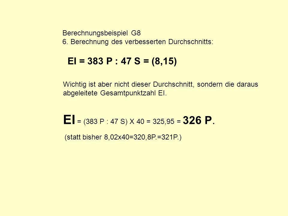 Berechnungsbeispiel G8 6. Berechnung des verbesserten Durchschnitts: EI = 383 P : 47 S = (8,15) Wichtig ist aber nicht dieser Durchschnitt, sondern di