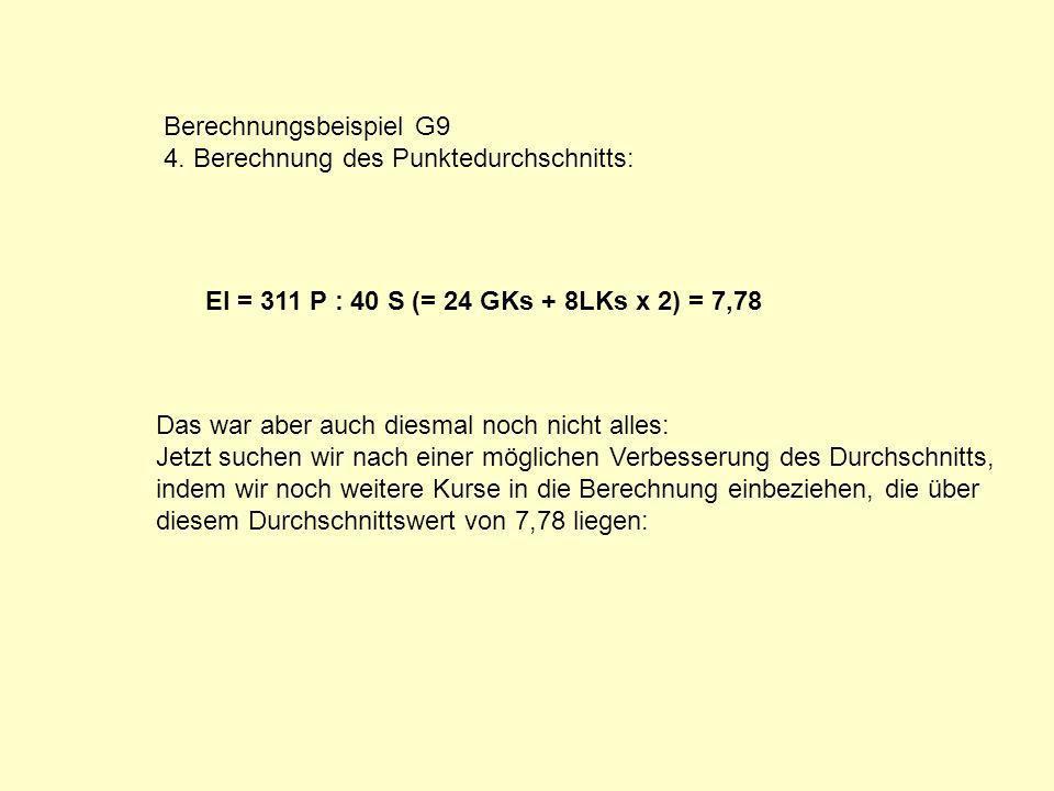 Berechnungsbeispiel G9 4. Berechnung des Punktedurchschnitts: EI = 311 P : 40 S (= 24 GKs + 8LKs x 2) = 7,78 Das war aber auch diesmal noch nicht alle