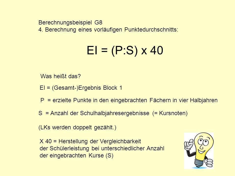 Berechnungsbeispiel G8 4. Berechnung eines vorläufigen Punktedurchschnitts: Was heißt das? EI = (Gesamt-)Ergebnis Block 1 EI = (P:S) x 40 P = erzielte