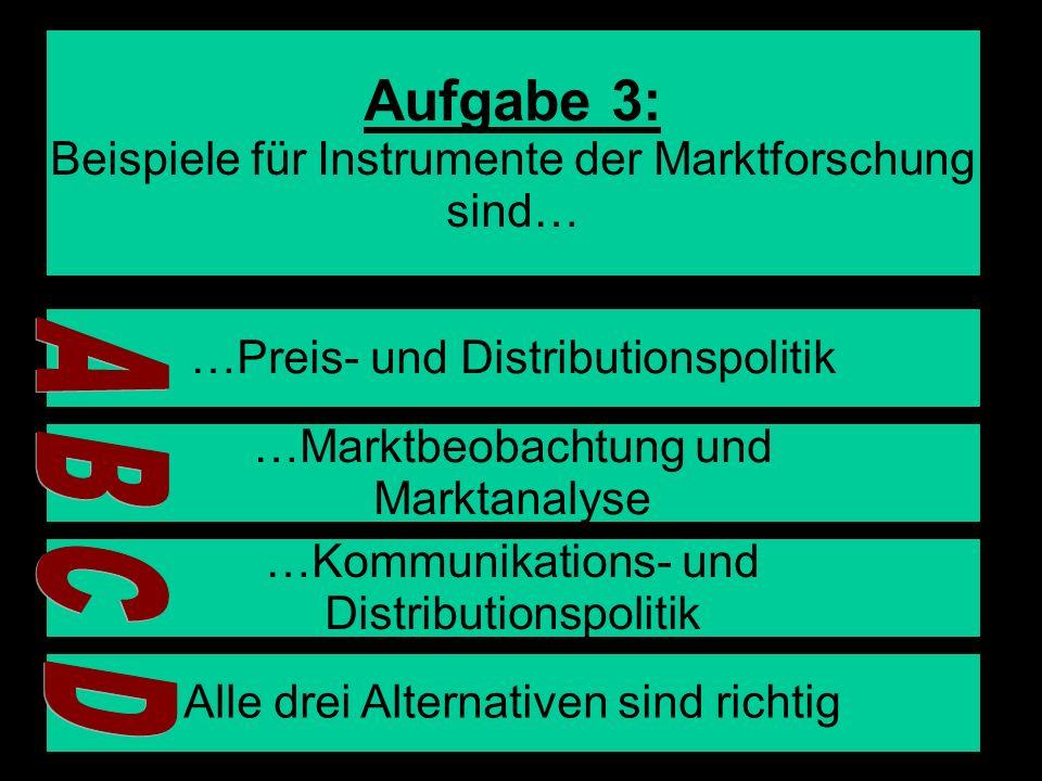 6 Aufgabe 3: Beispiele für Instrumente der Marktforschung sind… …Preis- und Distributionspolitik …Marktbeobachtung und Marktanalyse …Kommunikations- u