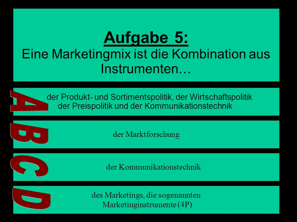 8 Aufgabe 5: Eine Marketingmix ist die Kombination aus Instrumenten… der Produkt- und Sortimentspolitik, der Wirtschaftspolitik der Preispolitik und d