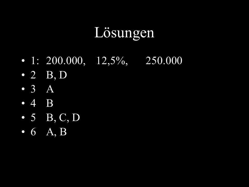 13 Lösungen 1: 200.000, 12,5%, 250.000 2 B, D 3 A 4 B 5 B, C, D 6 A, B