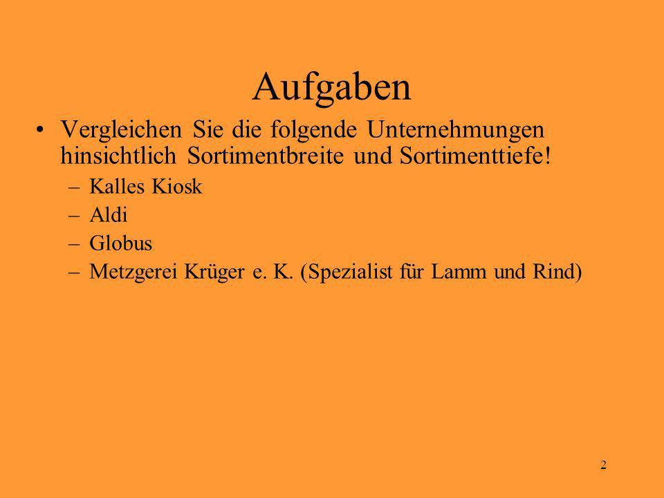 2 Aufgaben Vergleichen Sie die folgende Unternehmungen hinsichtlich Sortimentbreite und Sortimenttiefe! –Kalles Kiosk –Aldi –Globus –Metzgerei Krüger