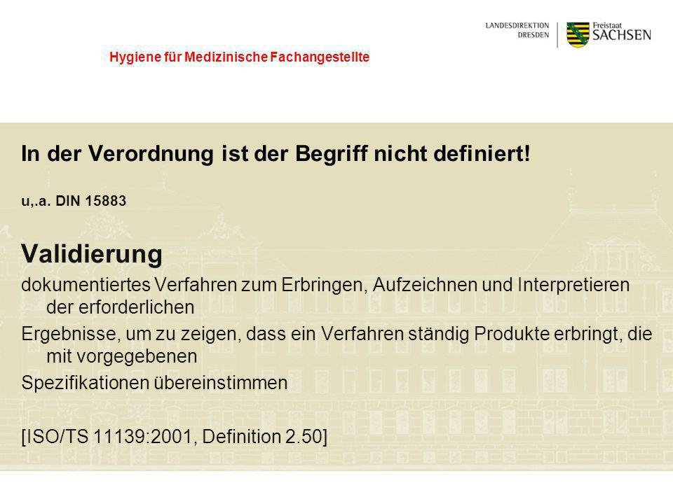 Hygiene für Medizinische Fachangestellte In der Verordnung ist der Begriff nicht definiert! u,.a. DIN 15883 Validierung dokumentiertes Verfahren zum E