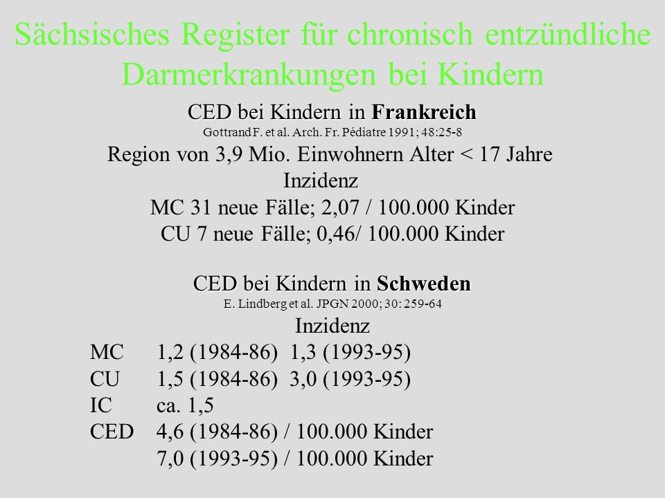 CED bei Kindern in Frankreich CED bei Kindern in Frankreich Gottrand F. et al. Arch. Fr. Pédiatre 1991; 48:25-8 Region von 3,9 Mio. Einwohnern Alter <