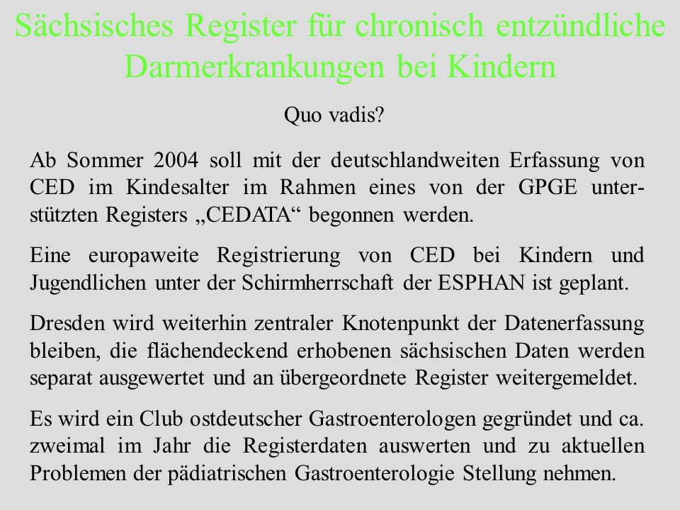 Sächsisches Register für chronisch entzündliche Darmerkrankungen bei Kindern Quo vadis? Ab Sommer 2004 soll mit der deutschlandweiten Erfassung von CE