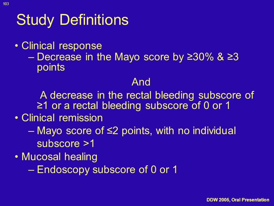 103 Study Definitions Clinical response –Decrease in the Mayo score by 30% & 3 points And A decrease in the rectal bleeding subscore of 1 or a rectal
