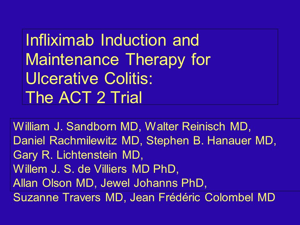 Infliximab Induction and Maintenance Therapy for Ulcerative Colitis: The ACT 2 Trial William J. Sandborn MD, Walter Reinisch MD, Daniel Rachmilewitz M