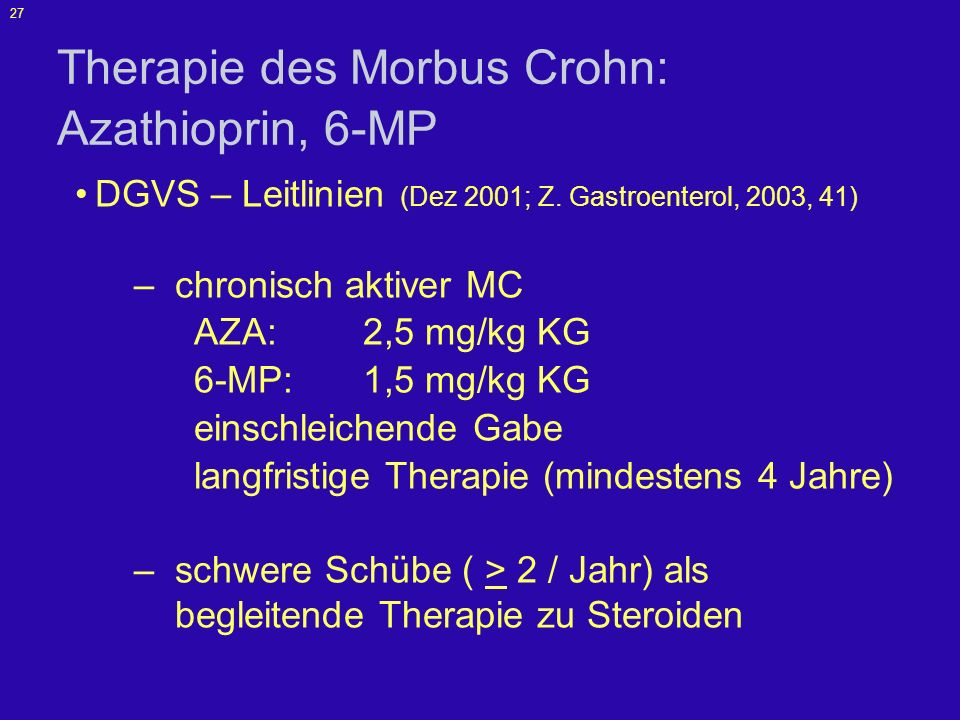 27 Therapie des Morbus Crohn: Azathioprin, 6-MP DGVS – Leitlinien (Dez 2001; Z. Gastroenterol, 2003, 41) –chronisch aktiver MC AZA: 2,5 mg/kg KG 6-MP: