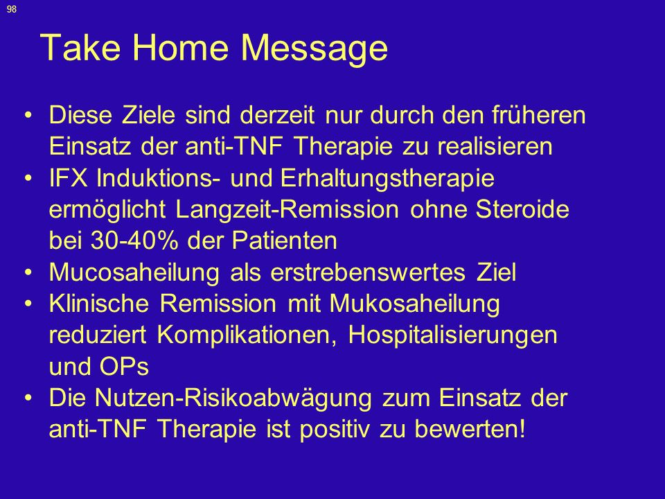 98 Take Home Message Diese Ziele sind derzeit nur durch den früheren Einsatz der anti-TNF Therapie zu realisieren IFX Induktions- und Erhaltungstherap