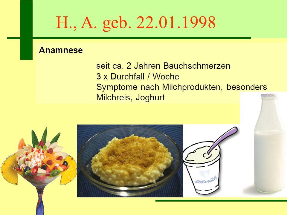 H., A. geb. 22.01.1998 Anamnese seit ca. 2 Jahren Bauchschmerzen 3 x Durchfall / Woche Symptome nach Milchprodukten, besonders Milchreis, Joghurt