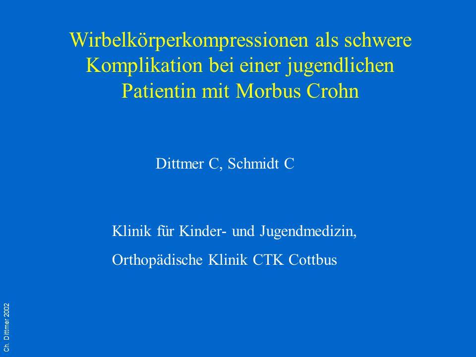 Wirbelkörperkompressionen als schwere Komplikation bei einer jugendlichen Patientin mit Morbus Crohn Ch. Dittmer 2002 Dittmer C, Schmidt C Klinik für