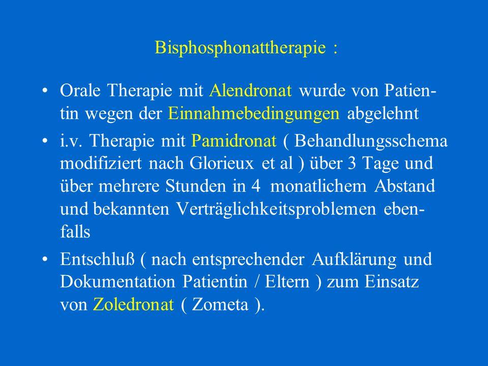 Bisphosphonattherapie : Orale Therapie mit Alendronat wurde von Patien- tin wegen der Einnahmebedingungen abgelehnt i.v. Therapie mit Pamidronat ( Beh