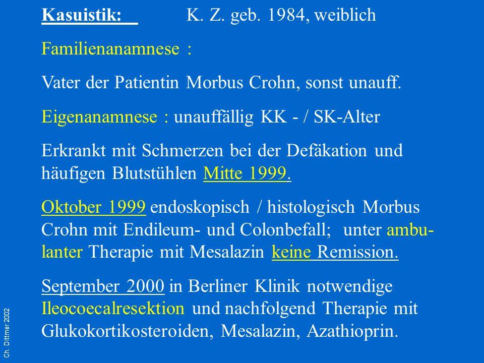 Ch. Dittmer 2002 Kasuistik:K. Z. geb. 1984, weiblich Familienanamnese : Vater der Patientin Morbus Crohn, sonst unauff. Eigenanamnese : unauffällig KK