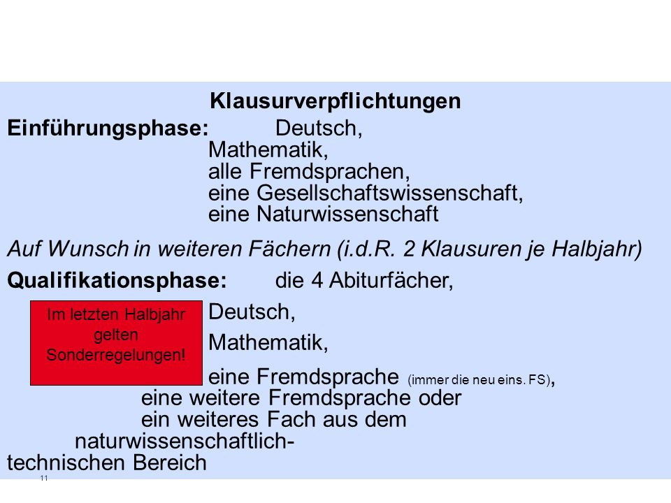 11 Klausurverpflichtungen Einführungsphase: Deutsch, Mathematik, alle Fremdsprachen, eine Gesellschaftswissenschaft, eine Naturwissenschaft Auf Wunsch in weiteren Fächern (i.d.R.