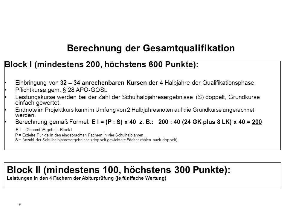 19 Berechnung der Gesamtqualifikation Block I (mindestens 200, höchstens 600 Punkte): Einbringung von 32 – 34 anrechenbaren Kursen der 4 Halbjahre der Qualifikationsphase Pflichtkurse gem.