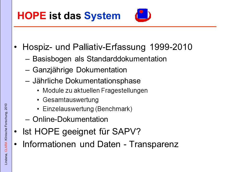 Lindena, CLARA Klinische Forschung, 2010 HOPE ist das System Hospiz- und Palliativ-Erfassung 1999-2010 –Basisbogen als Standarddokumentation –Ganzjähr