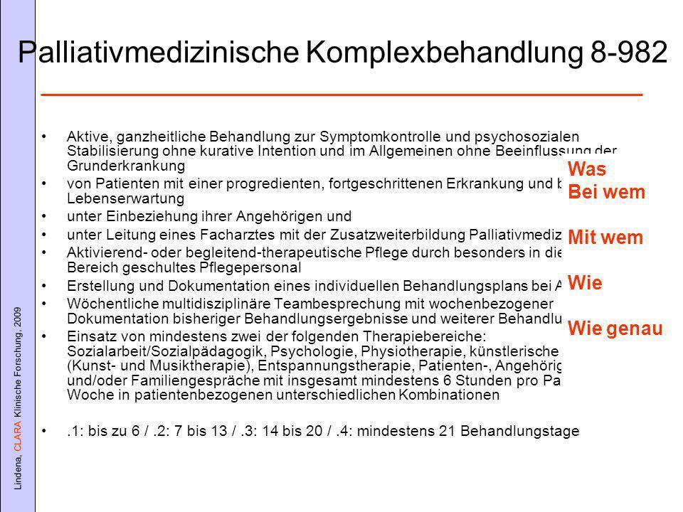 Lindena, CLARA Klinische Forschung, 2009 Palliativmedizinische Komplexbehandlung 8-982 Aktive, ganzheitliche Behandlung zur Symptomkontrolle und psychosozialen Stabilisierung ohne kurative Intention und im Allgemeinen ohne Beeinflussung der Grunderkrankung von Patienten mit einer progredienten, fortgeschrittenen Erkrankung und begrenzter Lebenserwartung unter Einbeziehung ihrer Angehörigen und unter Leitung eines Facharztes mit der Zusatzweiterbildung Palliativmedizin Aktivierend- oder begleitend-therapeutische Pflege durch besonders in diesem Bereich geschultes Pflegepersonal Erstellung und Dokumentation eines individuellen Behandlungsplans bei Aufnahme Wöchentliche multidisziplinäre Teambesprechung mit wochenbezogener Dokumentation bisheriger Behandlungsergebnisse und weiterer Behandlungsziele Einsatz von mindestens zwei der folgenden Therapiebereiche: Sozialarbeit/Sozialpädagogik, Psychologie, Physiotherapie, künstlerische Therapie (Kunst- und Musiktherapie), Entspannungstherapie, Patienten-, Angehörigen- und/oder Familiengespräche mit insgesamt mindestens 6 Stunden pro Patient und Woche in patientenbezogenen unterschiedlichen Kombinationen.1: bis zu 6 /.2: 7 bis 13 /.3: 14 bis 20 /.4: mindestens 21 Behandlungstage Was Bei wem Mit wem Wie Wie genau