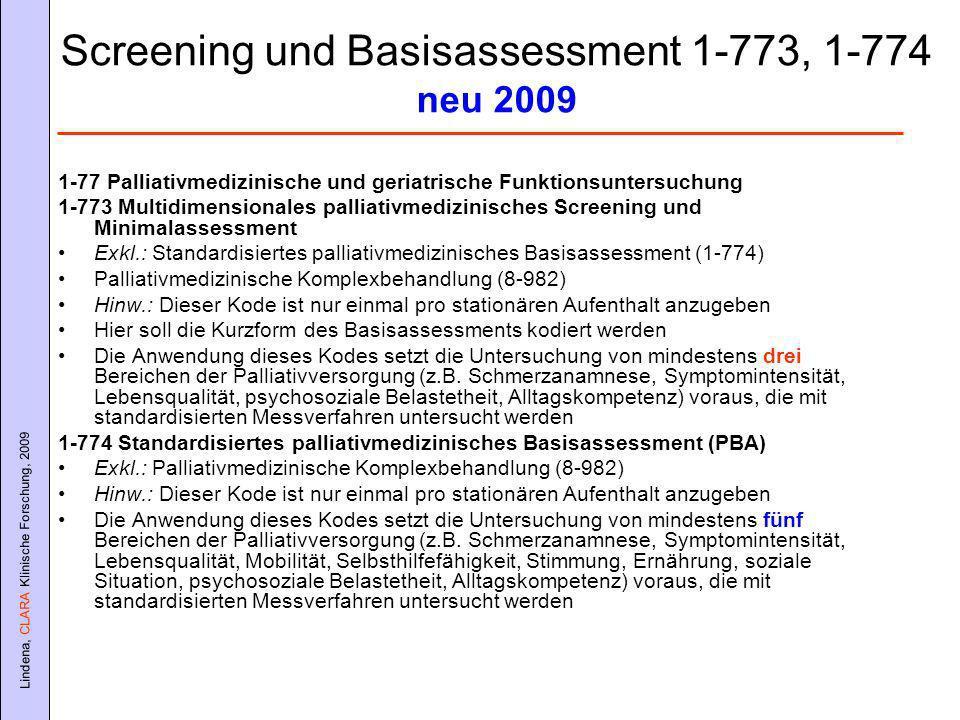 Lindena, CLARA Klinische Forschung, 2009 Screening und Basisassessment 1-773, 1-774 neu 2009 1-77 Palliativmedizinische und geriatrische Funktionsuntersuchung 1-773 Multidimensionales palliativmedizinisches Screening und Minimalassessment Exkl.: Standardisiertes palliativmedizinisches Basisassessment (1-774) Palliativmedizinische Komplexbehandlung (8-982) Hinw.: Dieser Kode ist nur einmal pro stationären Aufenthalt anzugeben Hier soll die Kurzform des Basisassessments kodiert werden Die Anwendung dieses Kodes setzt die Untersuchung von mindestens drei Bereichen der Palliativversorgung (z.B.