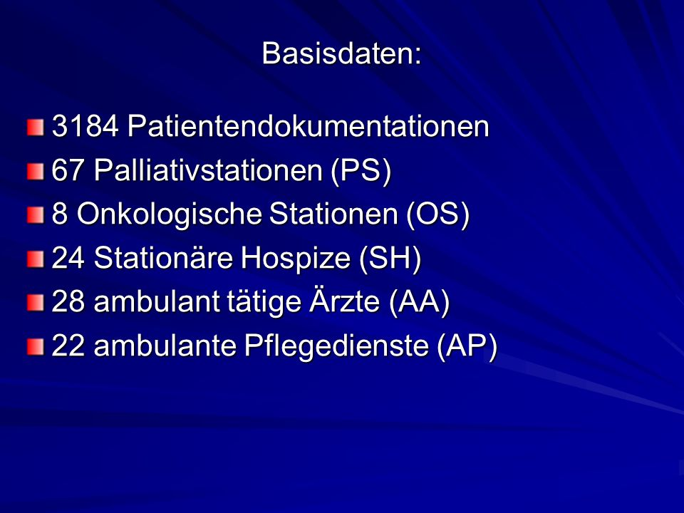 Basisdaten: 3184 Patientendokumentationen 67 Palliativstationen (PS) 8 Onkologische Stationen (OS) 24 Stationäre Hospize (SH) 28 ambulant tätige Ärzte (AA) 22 ambulante Pflegedienste (AP)