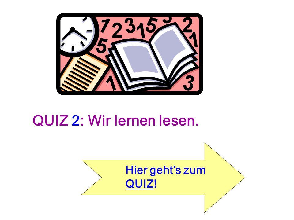 QUIZ 2: Wir lernen lesen. Hier gehts zum QUIZ! QUIZ