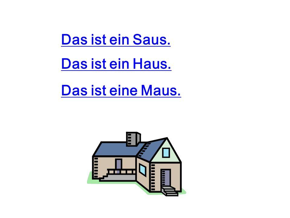 Das ist ein Saus. Das ist eine Maus. Das ist ein Haus.