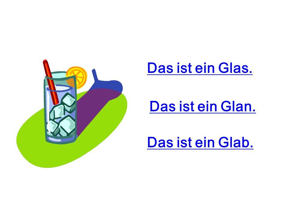Das ist ein Glas. Das ist ein Glab. Das ist ein Glan.