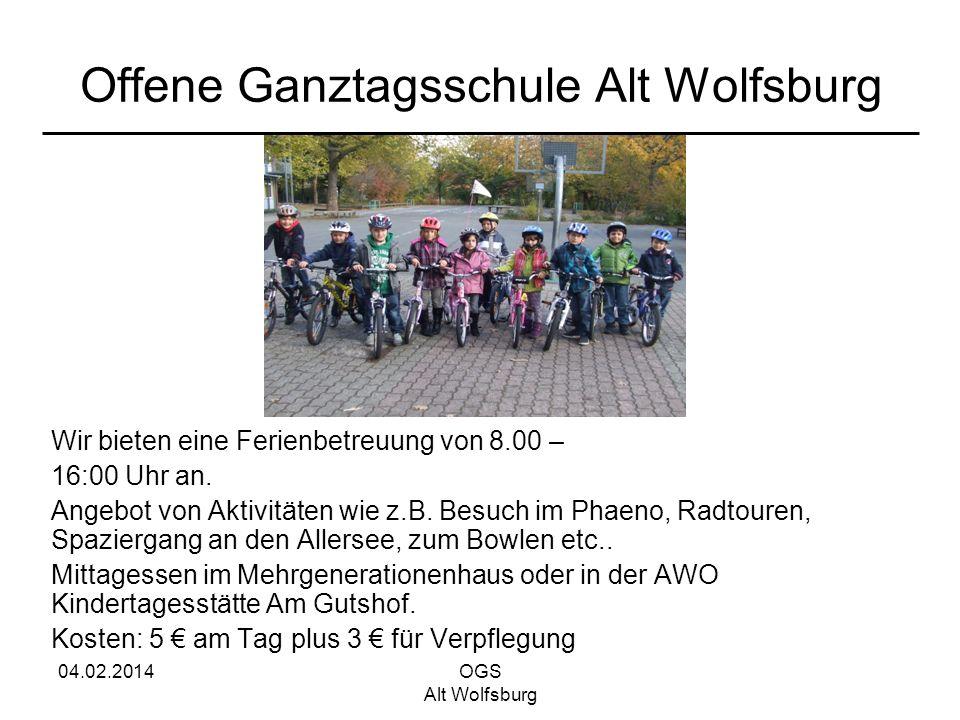 04.02.2014OGS Alt Wolfsburg Offene Ganztagsschule Alt Wolfsburg Wir bieten eine Ferienbetreuung von 8.00 – 16:00 Uhr an. Angebot von Aktivitäten wie z
